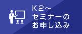 K2〜セミナーのお申し込み